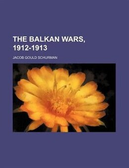 Book The Balkan wars, 1912-1913 by Jacob Gould Schurman