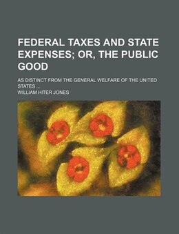 Book Federal Taxes And State Expenses; Or, The Public Good. As Distinct From The General Welfare Of The… by William Hiter Jones
