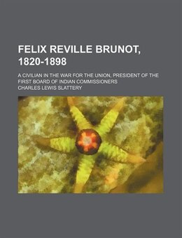 Book Felix Reville Brunot, 1820-1898; A Civilian In The War For The Union, President Of The First Board… by Charles Lewis Slattery
