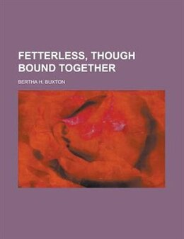 Book Fetterless, Though Bound Together by Bertha H. Buxton