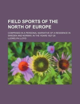 Book Field Sports Of The North Of Europe Volume 1; Comprised In A Personal Narrative Of A Residence In… by Llewelyn Lloyd