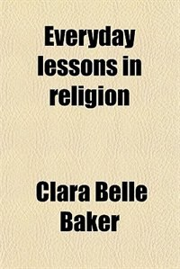Book Everyday lessons in religion by Clara Belle Baker