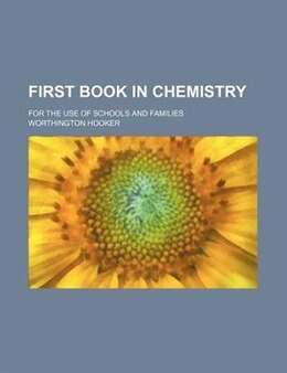 Book First Book In Chemistry; For The Use Of Schools And Families by Worthington Hooker