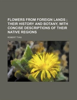Book Flowers From Foreign Lands; Their History And Botany, With Concise Descriptions Of Their Native… by Robert Tyas