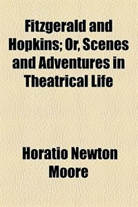 Book Fitzgerald And Hopkins; Or, Scenes And Adventures In Theatrical Life by Horatio Newton Moore