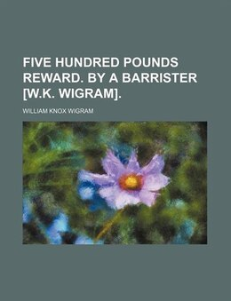 Book Five Hundred Pounds Reward. By A Barrister [w.k. Wigram]. by William Knox Wigram