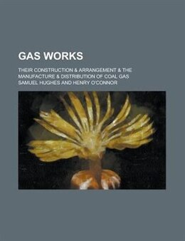 Book Gas Works; Their Construction & Arrangement & The Manufacture & Distribution Of Coal Gas by Samuel Hughes