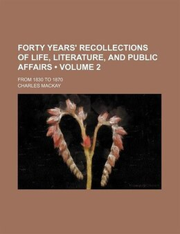 Book Forty Years' Recollections Of Life, Literature, And Public Affairs (volume 2); From 1830 To 1870 by Charles Mackay