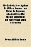 Book The Catholic Brief Against Sir William Harcourt And Others; An Argument To Demonstrate That Ancient… by Robert William Burnie