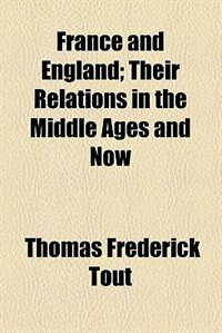 Book France And England; Their Relations In The Middle Ages And Now by Thomas Frederick Tout