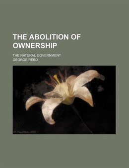 Book The Abolition Of Ownership; The Natural Government by George Reed