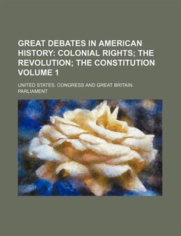 Book Great Debates In American History Volume 1;  Colonial Rights The Revolution The Constitution by United States. Congress