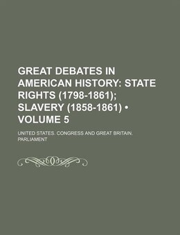 Book Great Debates In American History (volume 5); State Rights (1798-1861) Slavery (1858-1861) by United States. Congress