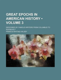 Book Great Epochs In American History (volume 3); Described By Famous Writers From Columbus To Roosevelt by Francis Whiting Halsey