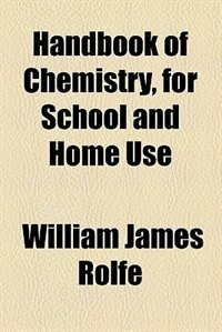 Book Handbook of chemistry, for school and home use by William James Rolfe