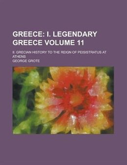Book Greece (volume 11); I. Legendary Greece. Ii. Grecian History To The Reign Of Peisistratus At Athens… by George Grote