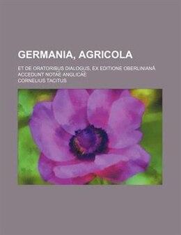 Book Germania, Agricola; et De oratoribus dialogus, ex editione Oberlinianâ accedunt nota?e? anglica?e? by Cornelius Tacitus