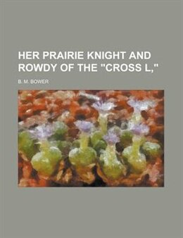 "Book Her Prairie Knight And Rowdy Of The ""cross L,"" by B. M. Bower"