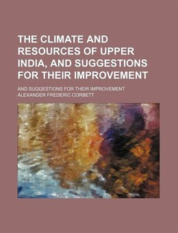 Book The Climate And Resources Of Upper India, And Suggestions For Their Improvement; And Suggestions… by Alexander Frederic Corbett