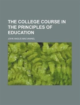 Book The College Course In The Principles Of Education by John Angus Macvannel