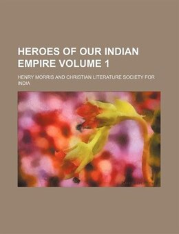 Book Heroes Of Our Indian Empire  Volume 1 by Henry Morris