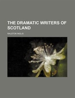 Book The Dramatic Writers Of Scotland by Ralston Inglis