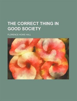 Book The Correct Thing In Good Society by Florence Howe Hall