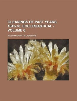 Book Gleanings Of Past Years, 1843-78 (volume 6); Ecclesiastical by William Ewart Gladstone