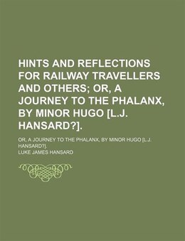 Book Hints And Reflections For Railway Travellers And Others; Or, A Journey To The Phalanx, By Minor… by Luke James Hansard