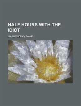 Book Half hours with the Idiot by John Kendrick Bangs