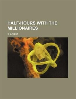 Book Half-hours with the millionaires by B. B. West