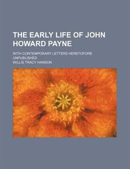 Book The Early Life Of John Howard Payne; With Contemporary Letters Heretofore Unpublished by Willis Tracy Hanson