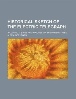 Book Historical Sketch Of The Electric Telegraph; Including Its Rise And Progress In The United States by Alexander Jones