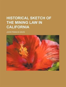 Book Historical Sketch Of The Mining Law In California by John Francis Davis