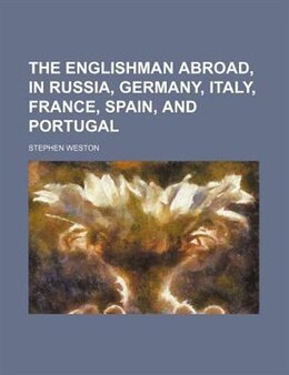 Book The Englishman Abroad, In Russia, Germany, Italy, France, Spain, And Portugal by Stephen Weston