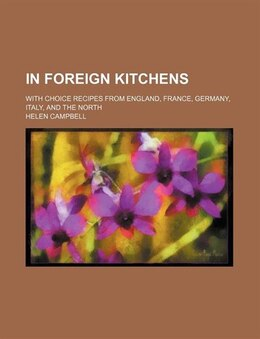 Book In Foreign Kitchens; With Choice Recipes From England, France, Germany, Italy, And The North by Helen Campbell