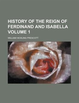 Book History Of The Reign Of Ferdinand And Isabella Volume 1 by William Hickling Prescott
