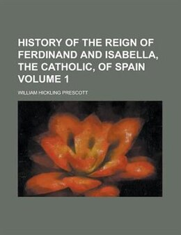 Book History Of The Reign Of Ferdinand And Isabella, The Catholic, Of Spain Volume 1 by William Hickling Prescott