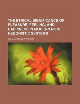 Book The Ethical Significance Of Pleasure, Feeling, And Happiness In Modern Non-hedonistic Systems by William Kelley Wright