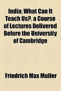 Book India; What Can It Teach Us?. a Course of Lectures Delivered Before the University of Cambridge… by Friedrich Maximilian Muller