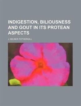 Book Indigestion, Biliousness And Gout In Its Protean Aspects (volume 1) by J. Milner Fothergill