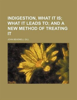 Book Indigestion, What It Is; What It Leads To And A New Method Of Treating It: what it Is, what it… by John Beadnell Gill