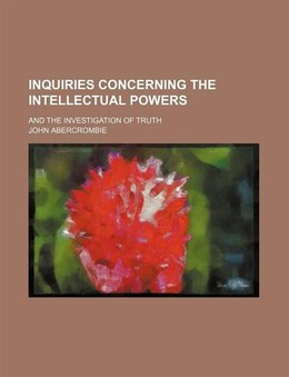 Book Inquiries Concerning The Intellectual Powers; And The Investigation Of Truth by John Abercrombie