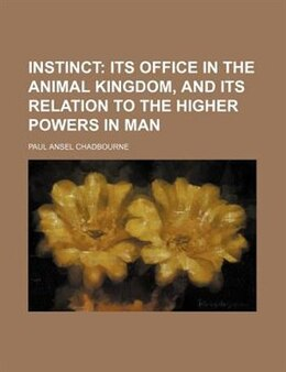 Book Instinct;  Its Office In The Animal Kingdom, And Its Relation To The Higher Powers In Man by Paul Ansel Chadbourne