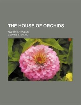Book The House Of Orchids; And Other Poems by George Sterling