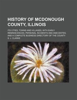 Book History Of Mcdonough County, Illinois; Its Cities, Towns And Villages, With Early Reminiscences… by S. J. Clarke