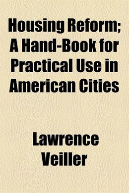 Book Housing Reform; A Hand-book For Practical Use In American Cities by Lawrence Veiller