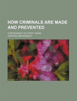 Book How Criminals Are Made And Prevented; A Retrospect Of Forty Years by John William Horsley