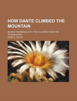 "Book How Dante Climbed The Mountain; Sunday Readings With The Children From The ""purgatorio"" by Rose E. Selfe"