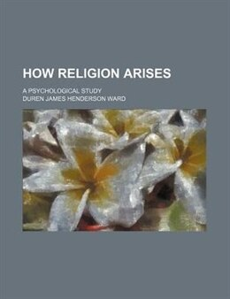 Book How Religion Arises; A Psychological Study by Duren James Henderson Ward